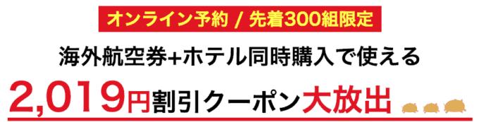 【先着300組限定】H.I.S.(エイチ・アイ・エス)「2019円OFF」海外航空券・ホテル同時購入クーポン