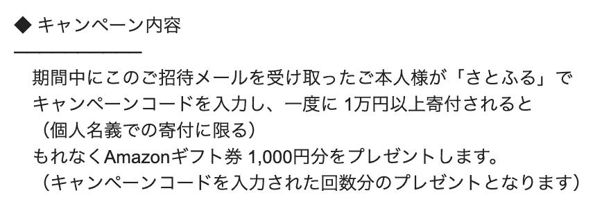 期間中にこのご招待メールを受け取ったご本人様が「さとふる」で  キャンペーンコードを入力し、一度に 1万円以上寄付されると  (個人名義での寄付に限る)  もれなくAmazonギフト券 1,000円分をプレゼントします。  (キャンペーンコードを入力された回数分のプレゼントとなります)