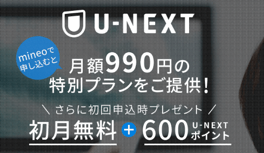 【マイネオ限定】U-NEXT(ユーネクスト)「初月無料+600円OFF」月額990円特別クーポン