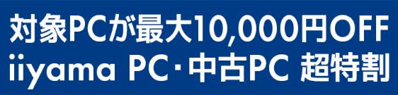 【対象PC限定】パソコン工房「最大10,000円OFF」超得割WEBキャンペーン
